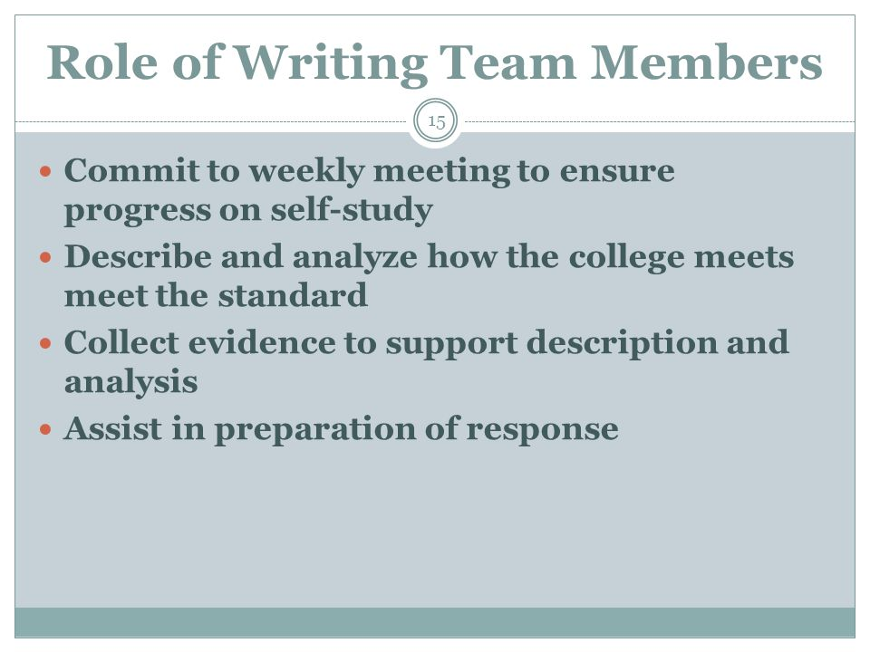 Role of Writing Team Members 15 Commit to weekly meeting to ensure progress on self-study Describe and analyze how the college meets meet the standard