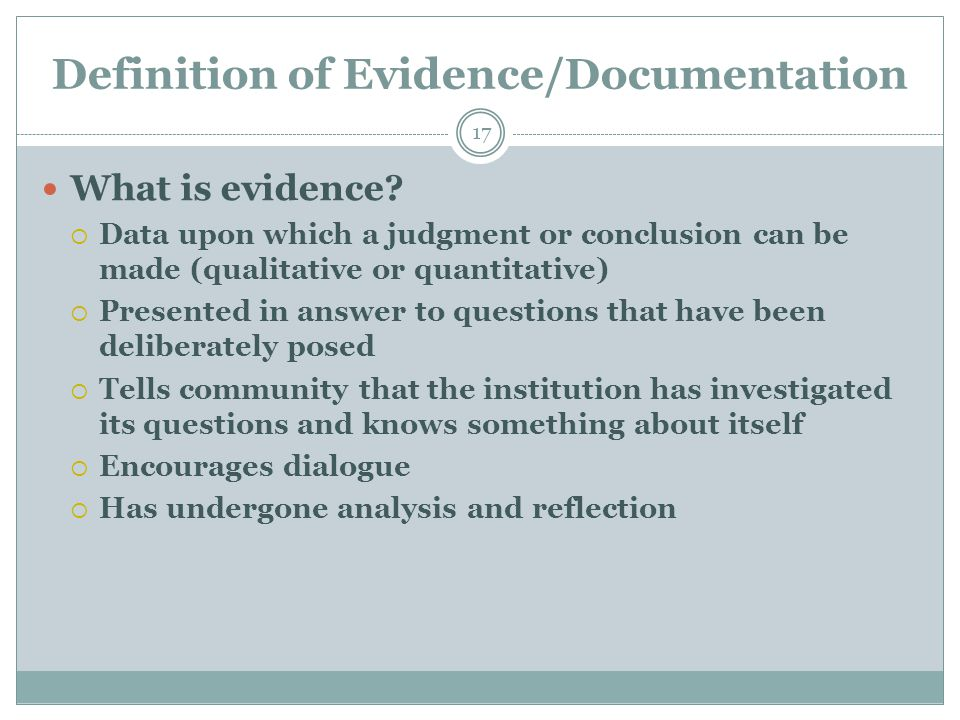 Definition of Evidence/Documentation 17 What is evidence?  Data upon which a judgment or conclusion can be made (qualitative or quantitative)  Prese