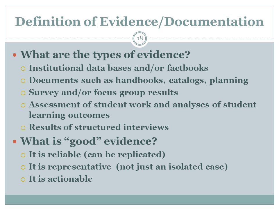 Definition of Evidence/Documentation 18 What are the types of evidence?  Institutional data bases and/or factbooks  Documents such as handbooks, cat
