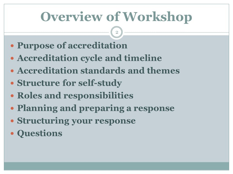 Overview of Workshop 2 Purpose of accreditation Accreditation cycle and timeline Accreditation standards and themes Structure for self-study Roles and