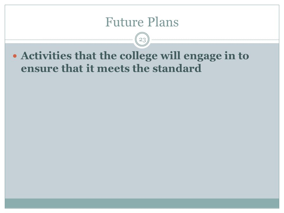 Future Plans 23 Activities that the college will engage in to ensure that it meets the standard