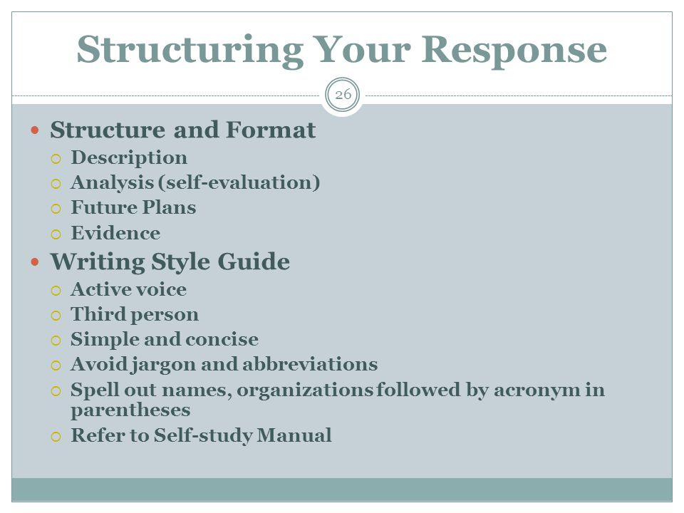 Structuring Your Response 26 Structure and Format  Description  Analysis (self-evaluation)  Future Plans  Evidence Writing Style Guide  Active voice  Third person  Simple and concise  Avoid jargon and abbreviations  Spell out names, organizations followed by acronym in parentheses  Refer to Self-study Manual