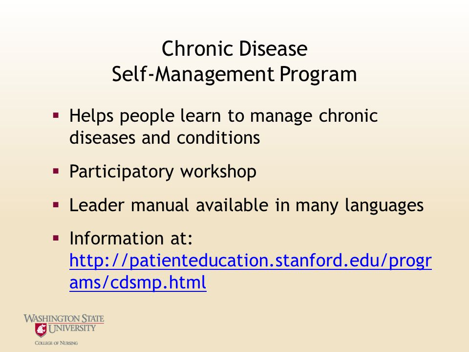 Chronic Disease Self-Management Program  Helps people learn to manage chronic diseases and conditions  Participatory workshop  Leader manual available in many languages  Information at: http://patienteducation.stanford.edu/progr ams/cdsmp.html http://patienteducation.stanford.edu/progr ams/cdsmp.html