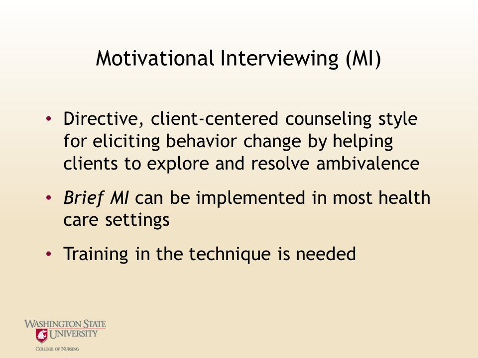 Motivational Interviewing (MI) Directive, client-centered counseling style for eliciting behavior change by helping clients to explore and resolve ambivalence Brief MI can be implemented in most health care settings Training in the technique is needed