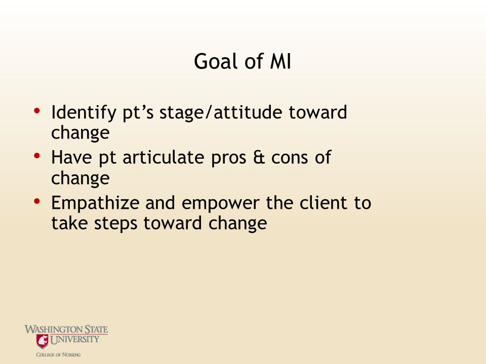 Goal of MI Identify pt's stage/attitude toward change Have pt articulate pros & cons of change Empathize and empower the client to take steps toward change