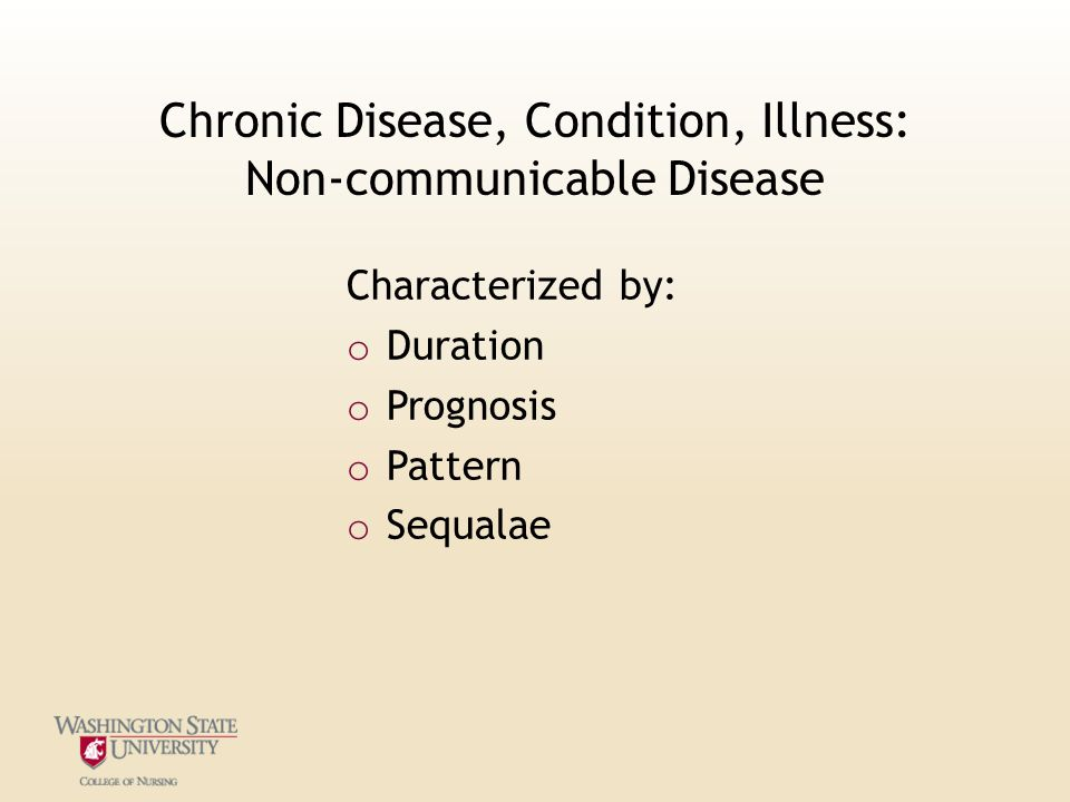 Chronic Disease, Condition, Illness: Non-communicable Disease Characterized by: o Duration o Prognosis o Pattern o Sequalae
