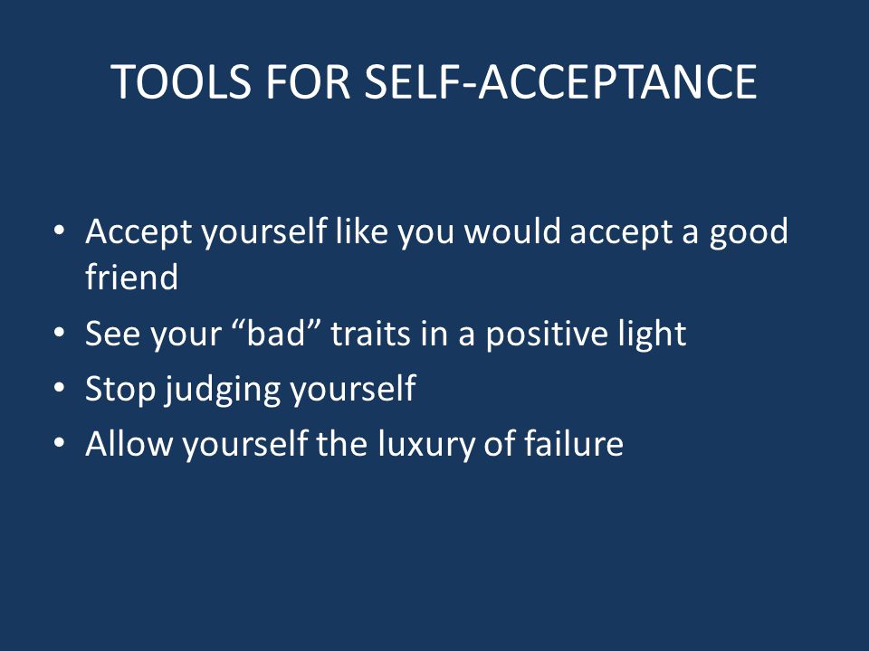 TOOLS FOR SELF-ACCEPTANCE Accept yourself like you would accept a good friend See your bad traits in a positive light Stop judging yourself Allow yourself the luxury of failure