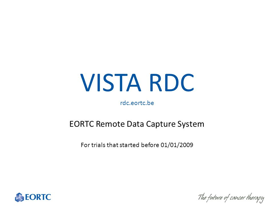 VISTA RDC rdc.eortc.be EORTC Remote Data Capture System For trials that started before 01/01/2009