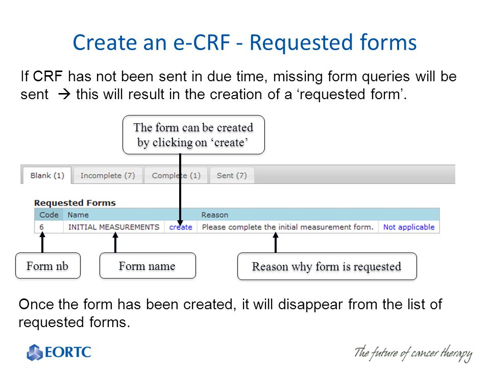 Create an e-CRF - Requested forms Form nb Form name Reason why form is requested The form can be created by clicking on 'create' If CRF has not been sent in due time, missing form queries will be sent  this will result in the creation of a 'requested form'.