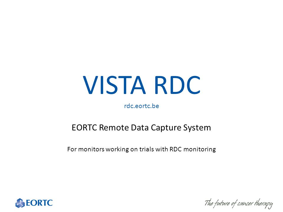 VISTA RDC rdc.eortc.be EORTC Remote Data Capture System For monitors working on trials with RDC monitoring