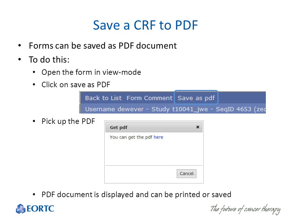 Save a CRF to PDF Forms can be saved as PDF document To do this: Open the form in view-mode Click on save as PDF Pick up the PDF PDF document is displayed and can be printed or saved