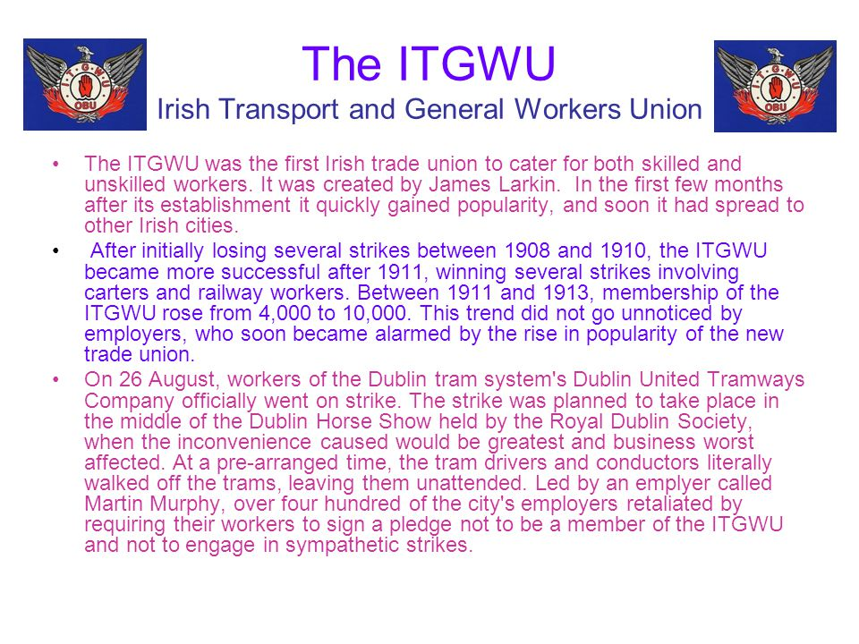 The ITGWU Irish Transport and General Workers Union The ITGWU was the first Irish trade union to cater for both skilled and unskilled workers. It was