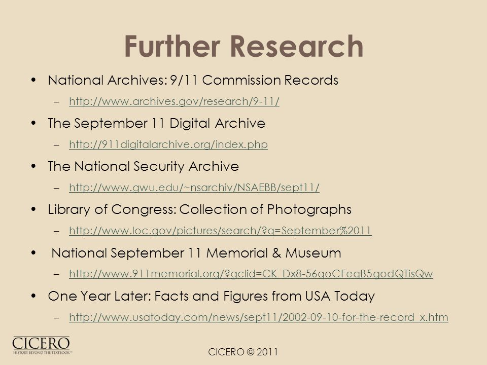 Further Research National Archives: 9/11 Commission Records –http://www.archives.gov/research/9-11/http://www.archives.gov/research/9-11/ The September 11 Digital Archive –http://911digitalarchive.org/index.phphttp://911digitalarchive.org/index.php The National Security Archive –http://www.gwu.edu/~nsarchiv/NSAEBB/sept11/http://www.gwu.edu/~nsarchiv/NSAEBB/sept11/ Library of Congress: Collection of Photographs –http://www.loc.gov/pictures/search/?q=September%2011http://www.loc.gov/pictures/search/?q=September%2011 National September 11 Memorial & Museum –http://www.911memorial.org/?gclid=CK_Dx8-56qoCFeqB5godQTisQwhttp://www.911memorial.org/?gclid=CK_Dx8-56qoCFeqB5godQTisQw One Year Later: Facts and Figures from USA Today –http://www.usatoday.com/news/sept11/2002-09-10-for-the-record_x.htmhttp://www.usatoday.com/news/sept11/2002-09-10-for-the-record_x.htm CICERO © 2011