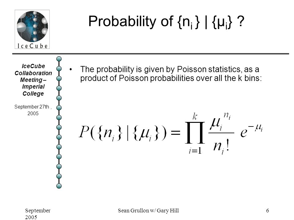 IceCube Collaboration Meeting – Imperial College September 27th, 2005 September 2005 Sean Grullon w/ Gary Hill6 Probability of {n i } | {μ i } ? The p