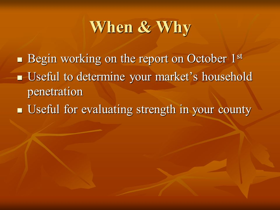 When & Why Begin working on the report on October 1 st Begin working on the report on October 1 st Useful to determine your market's household penetra