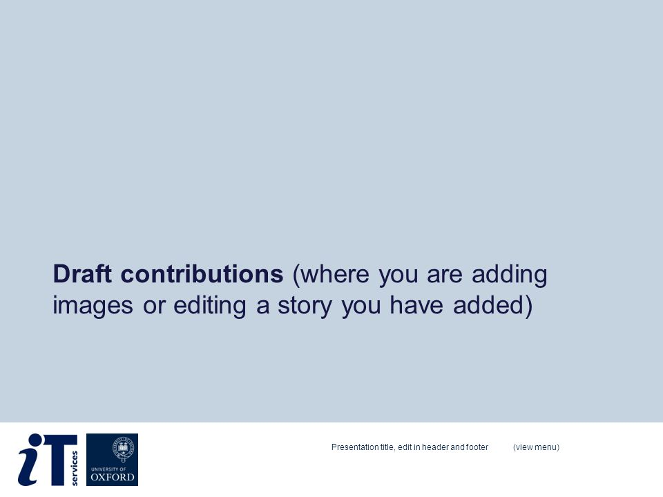 Draft contributions (where you are adding images or editing a story you have added) Presentation title, edit in header and footer (view menu)