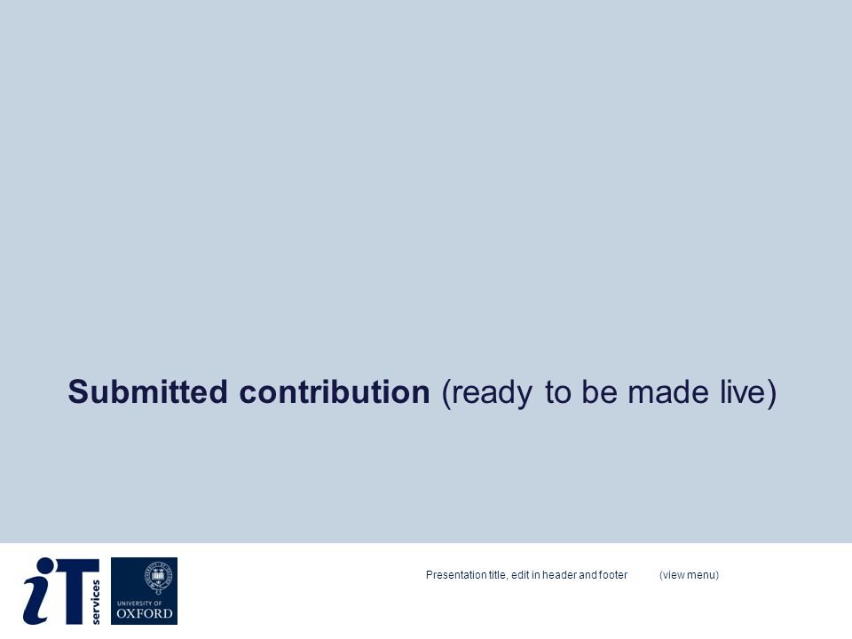 Submitted contribution (ready to be made live) Presentation title, edit in header and footer (view menu)