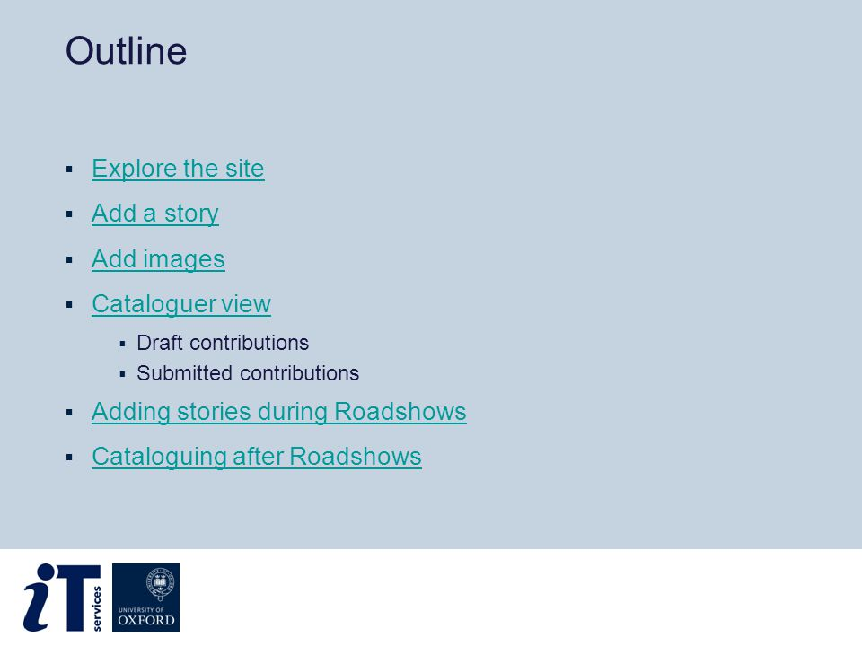 Outline  Explore the site Explore the site  Add a story Add a story  Add images Add images  Cataloguer view Cataloguer view  Draft contributions  Submitted contributions  Adding stories during Roadshows Adding stories during Roadshows  Cataloguing after Roadshows Cataloguing after Roadshows