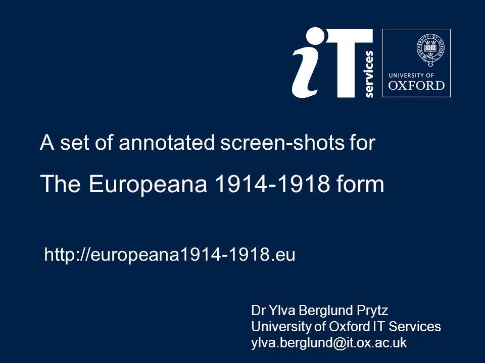 A set of annotated screen-shots for The Europeana 1914-1918 form http://europeana1914-1918.eu Dr Ylva Berglund Prytz University of Oxford IT Services