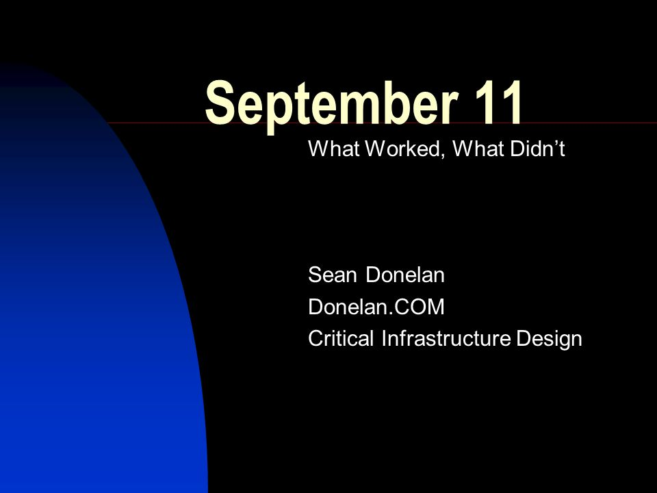 September 11 What Worked, What Didn't Sean Donelan Donelan.COM Critical Infrastructure Design