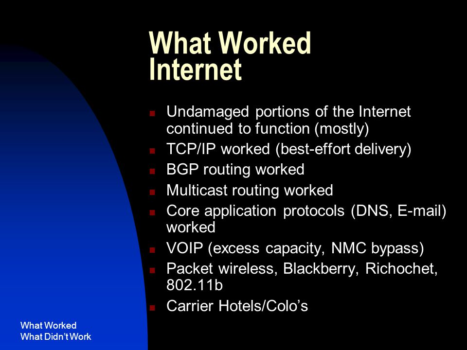 What Worked What Didn't Work What Worked Internet Undamaged portions of the Internet continued to function (mostly) TCP/IP worked (best-effort delivery) BGP routing worked Multicast routing worked Core application protocols (DNS, E-mail) worked VOIP (excess capacity, NMC bypass) Packet wireless, Blackberry, Richochet, 802.11b Carrier Hotels/Colo's