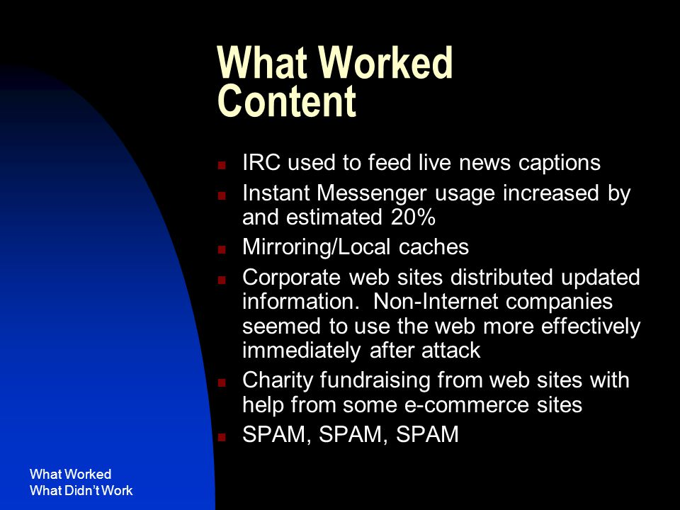 What Worked What Didn't Work What Worked Content IRC used to feed live news captions Instant Messenger usage increased by and estimated 20% Mirroring/Local caches Corporate web sites distributed updated information.