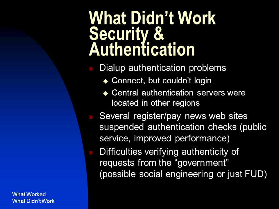 What Worked What Didn't Work What Didn't Work Security & Authentication Dialup authentication problems  Connect, but couldn't login  Central authentication servers were located in other regions Several register/pay news web sites suspended authentication checks (public service, improved performance) Difficulties verifying authenticity of requests from the government (possible social engineering or just FUD)