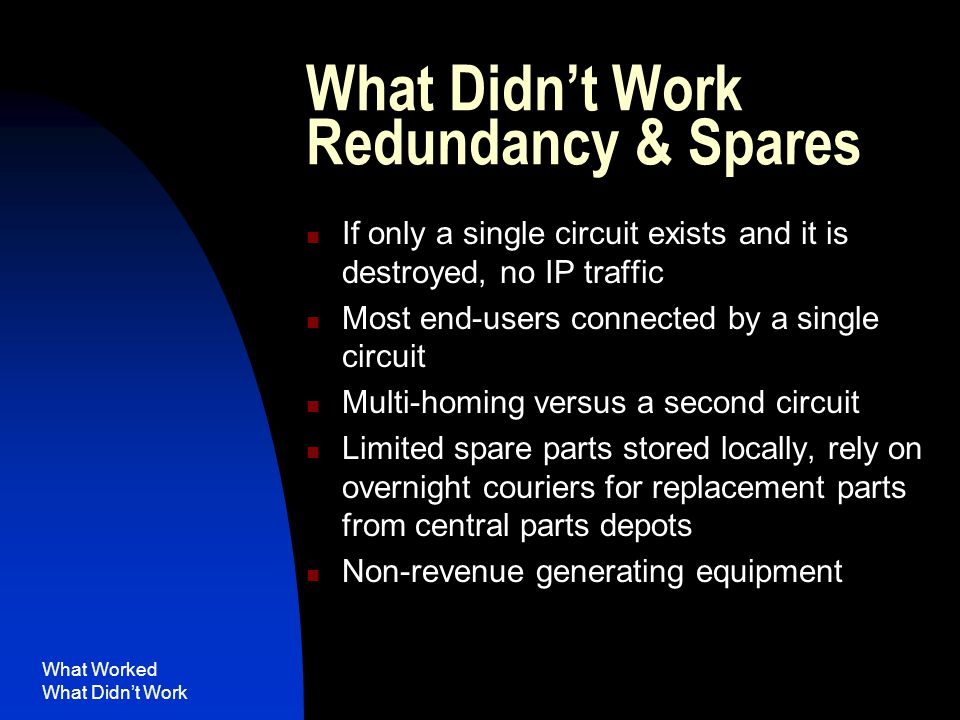 What Worked What Didn't Work What Didn't Work Redundancy & Spares If only a single circuit exists and it is destroyed, no IP traffic Most end-users connected by a single circuit Multi-homing versus a second circuit Limited spare parts stored locally, rely on overnight couriers for replacement parts from central parts depots Non-revenue generating equipment