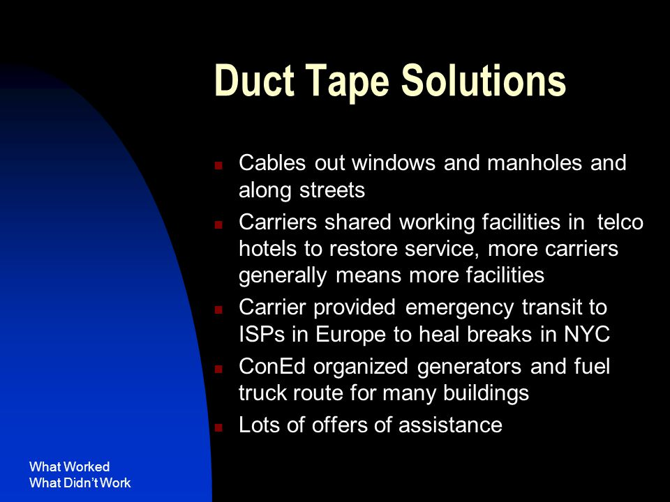 What Worked What Didn't Work Duct Tape Solutions Cables out windows and manholes and along streets Carriers shared working facilities in telco hotels to restore service, more carriers generally means more facilities Carrier provided emergency transit to ISPs in Europe to heal breaks in NYC ConEd organized generators and fuel truck route for many buildings Lots of offers of assistance
