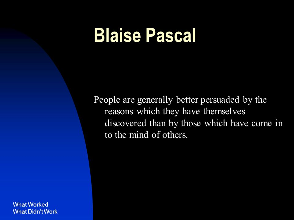 What Worked What Didn't Work Blaise Pascal People are generally better persuaded by the reasons which they have themselves discovered than by those which have come in to the mind of others.