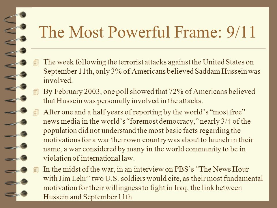 The Most Powerful Frame: 9/11 4 The week following the terrorist attacks against the United States on September 11th, only 3% of Americans believed Saddam Hussein was involved.