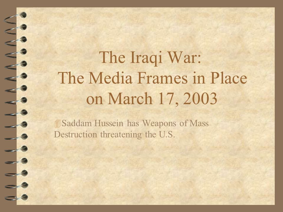 The Iraqi War: The Media Frames in Place on March 17, 2003 4 Saddam Hussein has Weapons of Mass Destruction threatening the U.S 4 Saddam Hussein has Direct Links with Al- Qaeda and the terrorists attacks of September 11th