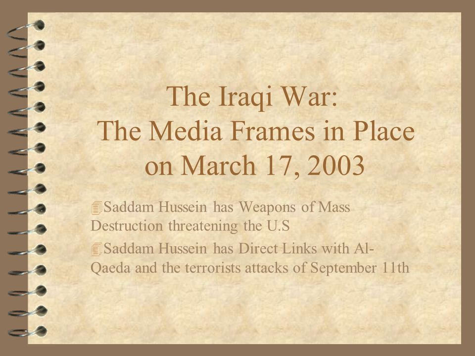 The Iraqi War: The Media Frames in Place on March 17, Saddam Hussein has Weapons of Mass Destruction threatening the U.S 4 Saddam Hussein has Direct Links with Al- Qaeda and the terrorists attacks of September 11th