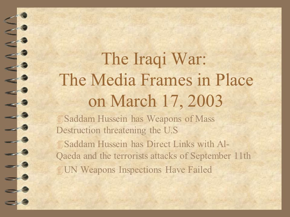 The Iraqi War: The Media Frames in Place on March 17, Saddam Hussein has Weapons of Mass Destruction threatening the U.S 4 Saddam Hussein has Direct Links with Al- Qaeda and the terrorists attacks of September 11th 4 UN Weapons Inspections Have Failed