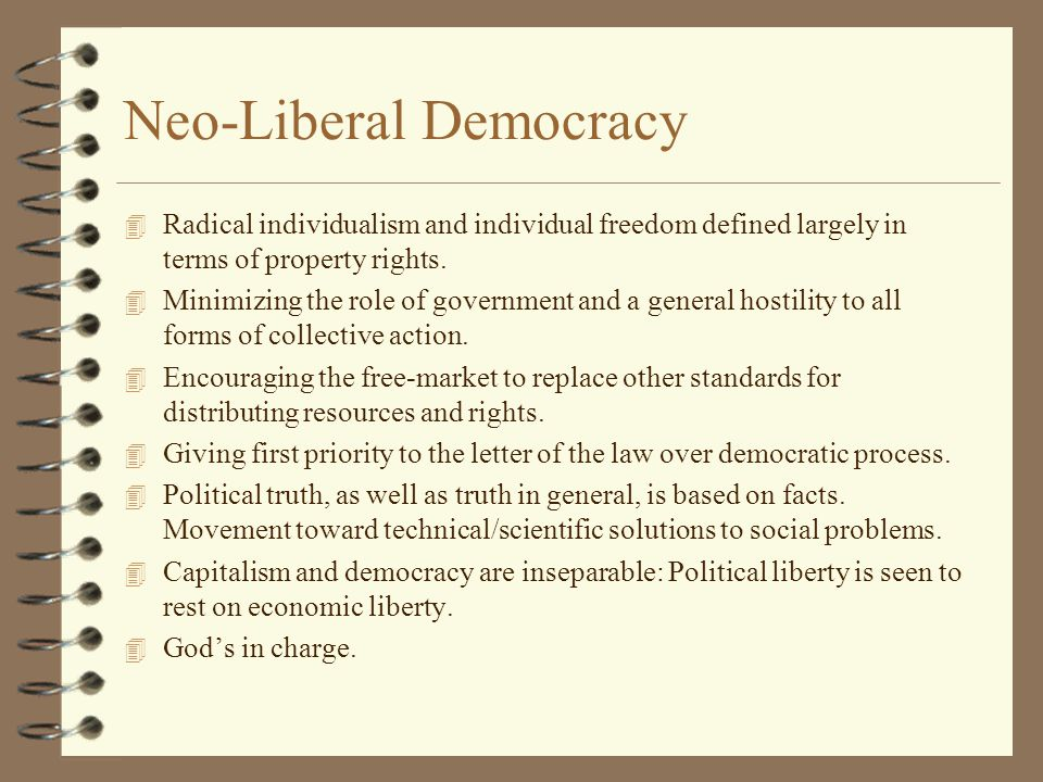 Neo-Liberal Democracy 4 Radical individualism and individual freedom defined largely in terms of property rights.