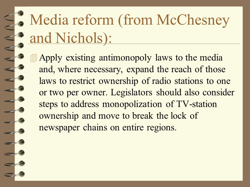 Media reform (from McChesney and Nichols): 4 Apply existing antimonopoly laws to the media and, where necessary, expand the reach of those laws to restrict ownership of radio stations to one or two per owner.