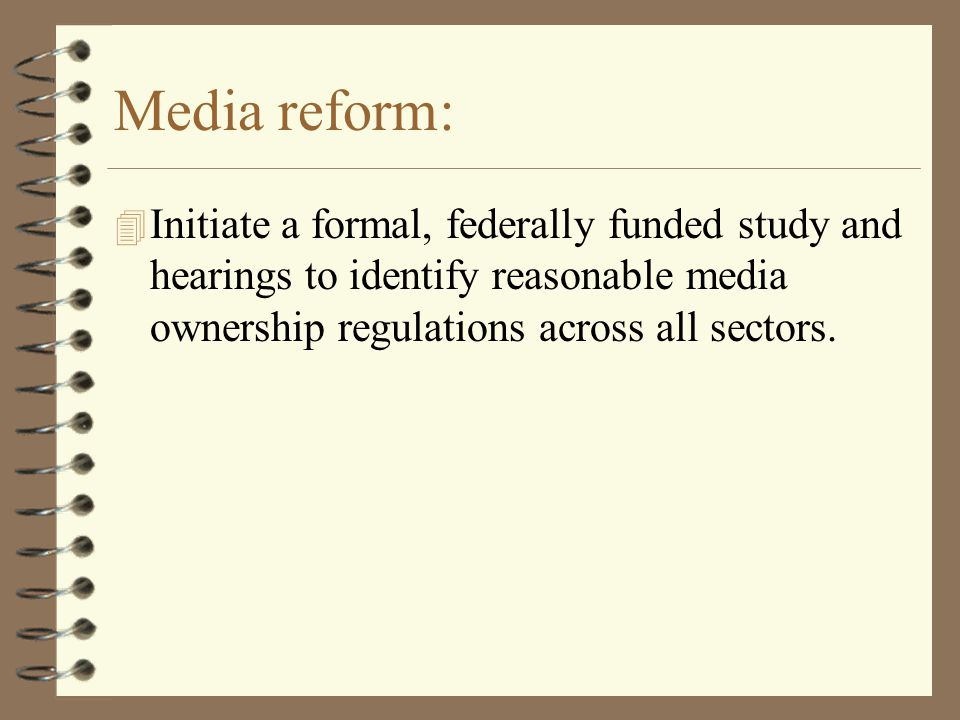 Media reform: 4 Initiate a formal, federally funded study and hearings to identify reasonable media ownership regulations across all sectors.