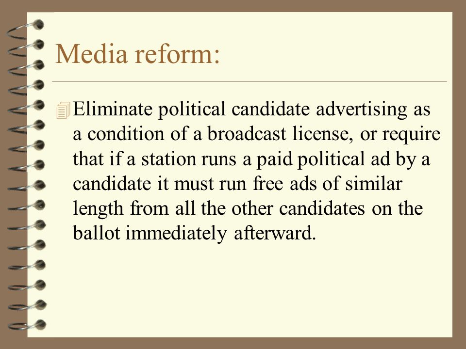 Media reform: 4 Eliminate political candidate advertising as a condition of a broadcast license, or require that if a station runs a paid political ad by a candidate it must run free ads of similar length from all the other candidates on the ballot immediately afterward.