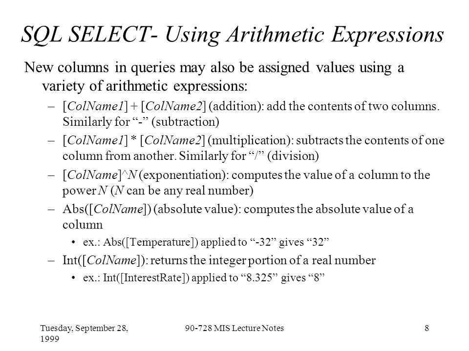 Tuesday, September 28, 1999 90-728 MIS Lecture Notes9 SQL WHERE: Criteria for Selecting Rows Logical expressions can determine rows to appear in query output: –WHERE LogicalExpression([ColName]) Ex: WHERE Left([Sname],1) < S chooses all rows where the first initial of the last name is lower than S Ex: WHERE Major Is Null selects all rows where the value of the field Major is Null (empty) Other operators: BETWEEN, LIKE, IN, EXISTS –WHERE LogicalExpression1([ColName1]) OR LogicalExpression2([ColName2]) (Logical OR) Ex: (Left([SName],1) 2.5) chooses all rows where the first initial of the last name is lower than P OR the GPA exceeds 2.5 –WHERE LogicalExpression1([ColName1]) AND LogicalExpression2([ColName2]) (Logical AND) Ex: (Left([SName],1) 2.5) chooses all rows where the first initial of the last name is lower than P AND the GPA exceeds 2.5