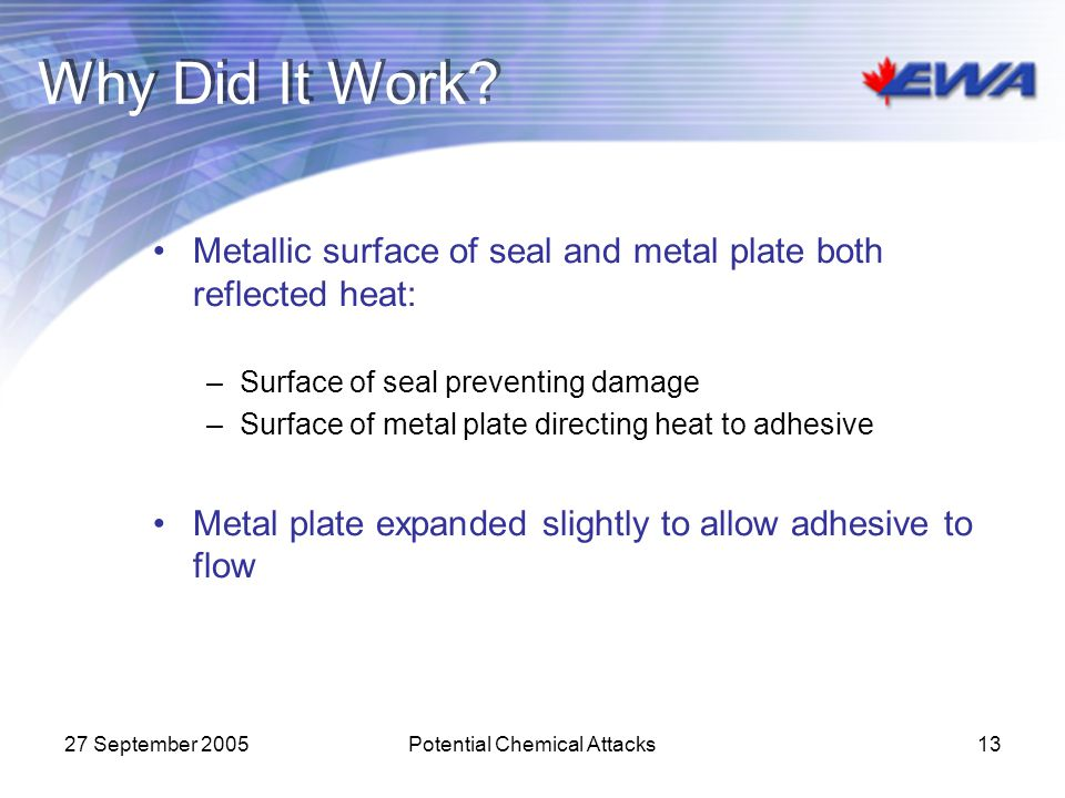 27 September 2005Potential Chemical Attacks13 Why Did It Work? Metallic surface of seal and metal plate both reflected heat: –Surface of seal preventi