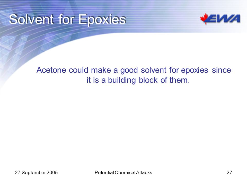 27 September 2005Potential Chemical Attacks27 Solvent for Epoxies Acetone could make a good solvent for epoxies since it is a building block of them.