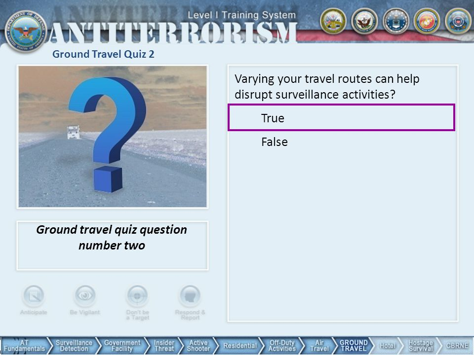 Ground Travel Quiz 2 Ground travel quiz question number two Varying your travel routes can help disrupt surveillance activities? True False 104