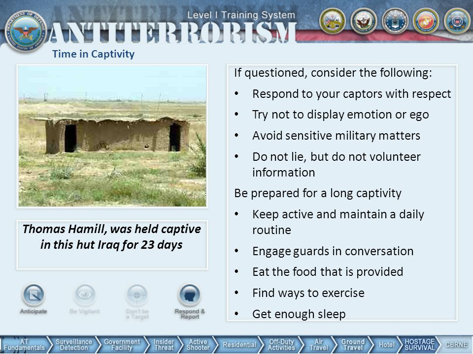 Time in Captivity Thomas Hamill, was held captive in this hut Iraq for 23 days If questioned, consider the following: Respond to your captors with res