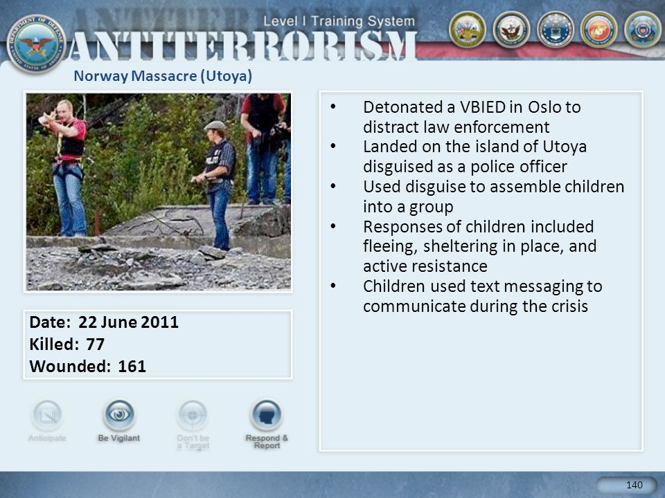 Norway Massacre (Utoya) Detonated a VBIED in Oslo to distract law enforcement Landed on the island of Utoya disguised as a police officer Used disguise to assemble children into a group Responses of children included fleeing, sheltering in place, and active resistance Children used text messaging to communicate during the crisis Date: 22 June 2011 Killed: 77 Wounded: 161 140