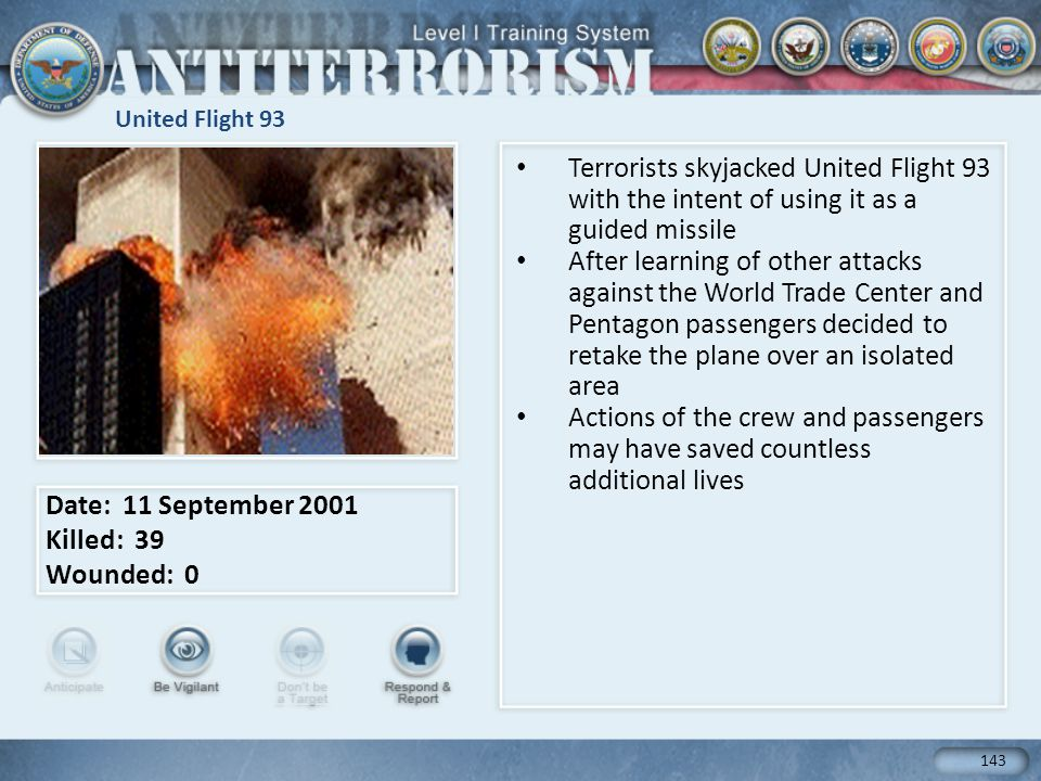 United Flight 93 Terrorists skyjacked United Flight 93 with the intent of using it as a guided missile After learning of other attacks against the World Trade Center and Pentagon passengers decided to retake the plane over an isolated area Actions of the crew and passengers may have saved countless additional lives Date: 11 September 2001 Killed: 39 Wounded: 0 143