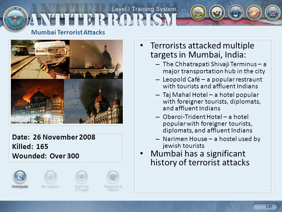 Mumbai Terrorist Attacks Terrorists attacked multiple targets in Mumbai, India: – The Chhatrapati Shivaji Terminus – a major transportation hub in the city – Leopold Café – a popular restraunt with tourists and affluent Indians – Taj Mahal Hotel – a hotel popular with foreigner tourists, diplomats, and affluent Indians – Oberoi-Trident Hotel – a hotel popular with foreigner tourists, diplomats, and affluent Indians – Narimen House – a hostel used by jewish tourists Mumbai has a significant history of terrorist attacks Date: 26 November 2008 Killed: 165 Wounded: Over 300 145