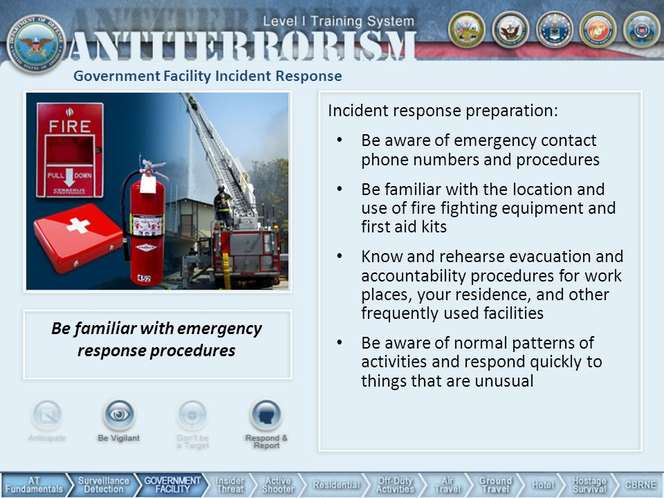 Government Facility Incident Response Be familiar with emergency response procedures Incident response preparation: Be aware of emergency contact phone numbers and procedures Be familiar with the location and use of fire fighting equipment and first aid kits Know and rehearse evacuation and accountability procedures for work places, your residence, and other frequently used facilities Be aware of normal patterns of activities and respond quickly to things that are unusual 41