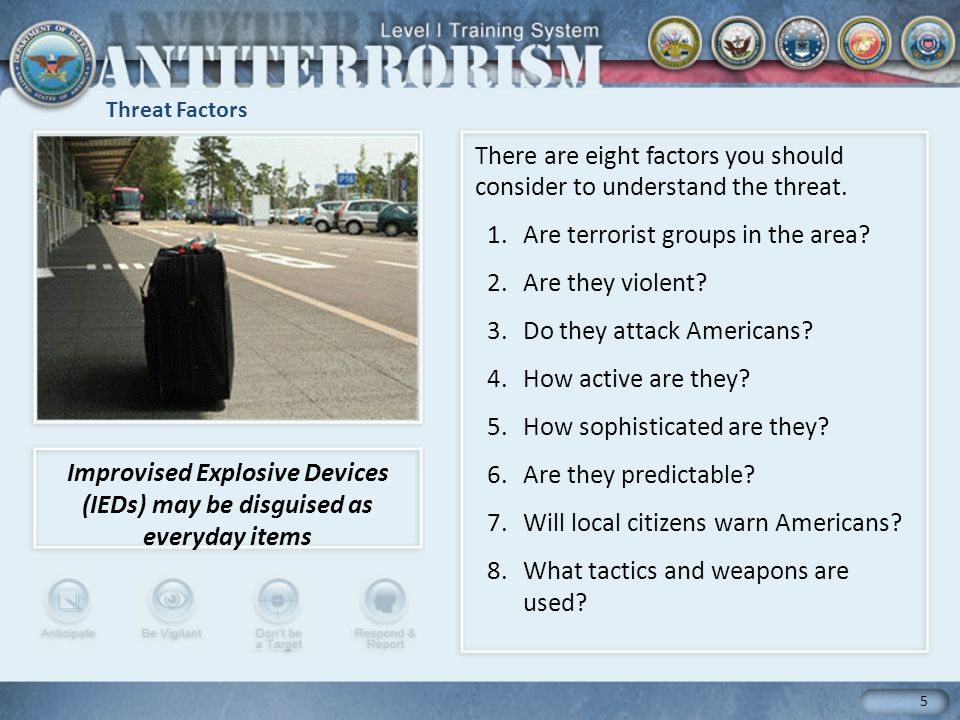 Threat Factors 5 There are eight factors you should consider to understand the threat. 1.Are terrorist groups in the area? 2.Are they violent? 3.Do th