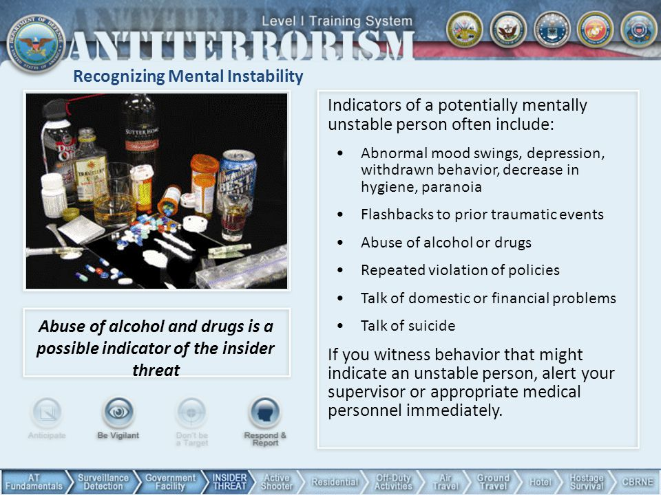 Recognizing Mental Instability Indicators of a potentially mentally unstable person often include: Abnormal mood swings, depression, withdrawn behavior, decrease in hygiene, paranoia Flashbacks to prior traumatic events Abuse of alcohol or drugs Repeated violation of policies Talk of domestic or financial problems Talk of suicide If you witness behavior that might indicate an unstable person, alert your supervisor or appropriate medical personnel immediately.