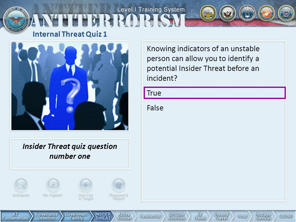 Internal Threat Quiz 1 Knowing indicators of an unstable person can allow you to identify a potential Insider Threat before an incident? True False In